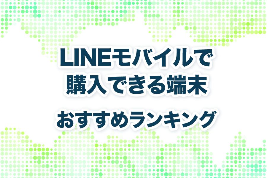 LINEモバイルの機種|おすすめな端末とスマホはこれだ!